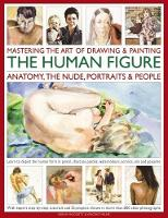 Mastering the Art of Drawing & Painting the Human Figure: Anatomy, the Nude, Portraits & People Learn to Depict the Human Form in Pencil, Charcoal, Pastels, Watercolours, Acrylics, Oils and Gouache by Sarah Hoggett, Vincent Milne