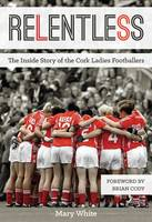 Relentless The Inside Story of the Cork Ladies Footballers by Mary White