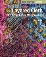 The Textile Artist: Layered Cloth The Art of Fabric Manipulation by Ann Small
