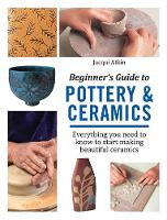 Beginner's Guide to Pottery & Ceramics Everything You Need to Know to Start Making Beautiful Ceramics by Jacqui Atkin