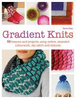 Gradient Knits 10 Lessons and Projects Using Ombre, Stranded Colourwork, Slip Stitch and Textures by Tanis Gray