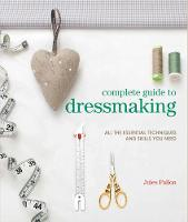 Complete Guide to Dressmaking All the Essential Techniques and Skills You Need by Jules Fallon