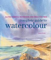 Complete Guide to Watercolour All the Essential Techniques and Skills You Need by David Webb