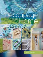Decoupage Your Home A Contemporary Guide to Transforming Everyday Objects by Fransie Snyman