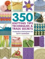 350 Knitting Tips, Techniques & Trade Secrets A Compendium of Knitting Know-How by Betty Barnden