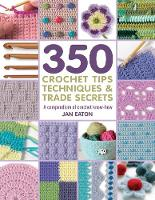 350 Crochet Tips, Techniques & Trade Secrets A Compendium of Crochet Know-How by Jan Eaton