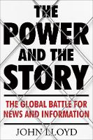 The Power and the Story The Global Battle for News and Information by John (Contributing Editor) Lloyd