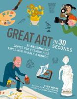 Great Art in 30 Seconds 30 awesome art topics for curious kids by Wesley Robins, Susie Hodge