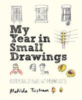 My Year in Small Drawings Notice, Draw, Appreciate by Matilda Tristram