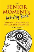 The Senior Moments Activity Book Restore Your Brain to its Tack-Like Sharpness by Geoff Tibballs
