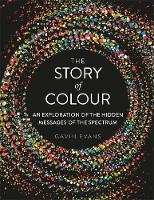 The Story of Colour An Exploration of the Hidden Messages of the Spectrum by Gavin Evans