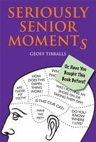 Seriously Senior Moments Or, Have You Bought This Book Before? by Geoff Tibballs