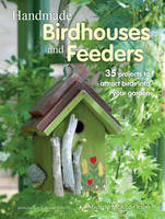 Handmade Birdhouses and Feeders 35 Projects to Attract Birds into Your Garden by Michele McKee Orsini