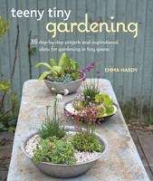 Teeny Tiny Gardening 35 Step-by-Step Projects and Inspirational Ideas for Gardening in Tiny Spaces by Emma Hardy