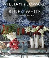 William Yeoward: Blue and White and Other Stories A Personal Journey Through Colour by William Yeoward