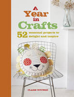 A Year in Crafts 52 Seasonal Projects to Delight and Inspire by Clare Youngs