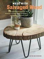 Made with Salvaged Wood 35 Contemporary Projects for Furniture & Other Home Accessories Created from Recycled Wood by Hester Van Overbeek