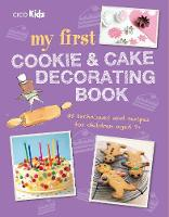 My First Cookie and Cake Decorating Book 35 Techniques and Recipes for Children Aged 7-Plus by