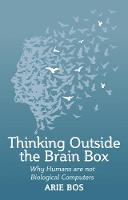 Thinking Outside the Brain Box Why Humans Are Not Biological Computers by Arie Bos