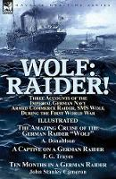 Wolf Raider! Three Accounts of the Imperial German Navy Armed Commerce Raider, SMS Wolf, During the First World War-The Amazing Cruise of the German Raider Wolf by A. Donaldson, a Captive on a German  by A Donaldson