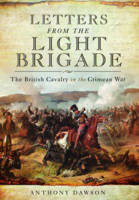 Letters from the Light Brigade The British Cavalry in the Crimean War by Anthony Dawson