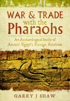 War and Trade with the Pharaohs An Archaeological Study of Ancient Egypt's Foreign Relations by Garry, J. Shaw