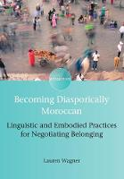 Becoming Diasporically Moroccan Linguistic and Embodied Practices for Negotiating Belonging by Lauren Wagner