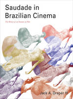 Saudade in Brazilian Cinema The History of an Emotion on Film by Jack A Draper