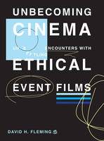 Unbecoming Cinema Unsettling Encounters with Ethical Event Films by David H. Fleming