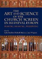 The Art and Science of the Church Screen in Medieval Europe Making, Meaning, Preserving by Spike Bucklow