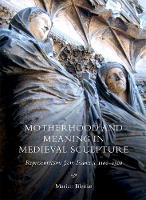 Motherhood and Meaning in Medieval Sculpture Representations from France, c.1100-1500 by Marian Bleeke