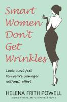 Smart Women Don't Get Wrinkles How to Feel and Look 10 Years Younger Without Effort by Helena Frith Powell