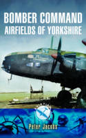Bomber Command Airfields of Yorkshire by Peter Jacobs