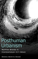 Posthuman Urbanism Mapping Bodies in Contemporary City Space by Debra Benita Shaw