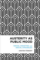 Austerity as Public Mood Social Anxieties and Social Struggles by Kirsten Forkert