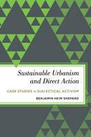 Sustainable Urbanism and Direct Action Case Studies in Dialectical Activism by Benjamin Heim Shepard