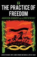 The Practice of Freedom Anarchism, Geography, and the Spirit of Revolt by Richard J. White