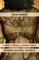 Towards Corporeal Cosmopolitanism Performing Decolonial Solidarities by Anjana Raghavan