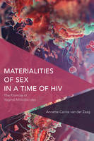 Materialities of Sex in a Time of HIV The Promise of Vaginal Microbicides by Annette-Carina Van Der Zaag