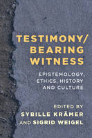 Testimony/Bearing Witness Epistemology, Ethics, History and Culture by Sigrid Weigel