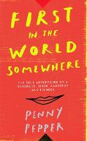 First in the World Somewhere The True Adventures of a Scribbler, Siren, Saucepot and Pioneer by Penny Pepper