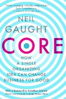 CORE How a Single Organizing Idea can Change Business for Good by Neil Gaught