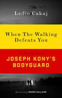 When The Walking Defeats You One Man's Journey as Joseph Kony's Bodyguard by Ledio Cakaj, Romeo Dallaire