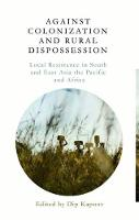 Against Colonization and Rural Dispossession Local Resistance in South & East Asia, the Pacific & Africa by Dip Kapoor