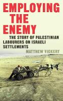 Employing the Enemy The Story of Palestinian Labourers on Israeli Settlements by Matthew Vickery