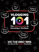 We The Unicorns: Vlogging 101 The Ultimate Guide To Becoming A YouTuber by We The Unicorns