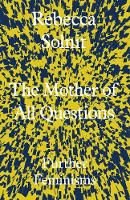 The Mother of All Questions Further Feminisms by Rebecca (Y) Solnit