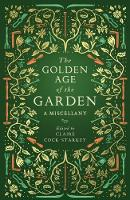 The Golden Age of the Garden A Miscellany by Claire Cock-Starkey