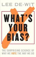 What's Your Bias? The Surprising Science of Why We Vote the Way We Do by Lee De-Wit