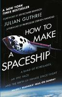 How to Make a Spaceship A Band of Renegades, an Epic Race and the Birth of Private Space Flight by Julian Guthrie